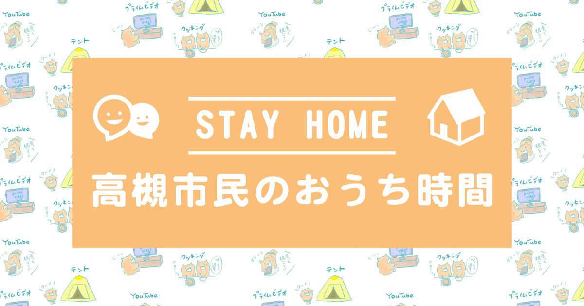 【STAY HOME】高槻市民のおうち時間