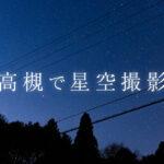 【高槻チャレンジ企画】高槻市の山間部で冬の星空を撮影してみた。
